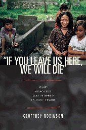 """""""If You Leave Us Here, We Will Die"""": How Genocide was Stopped in East Timor, by Geoffrey Robinson"""