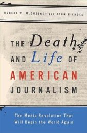 The Death and Life of American Journalism, by Robert W. McChesney